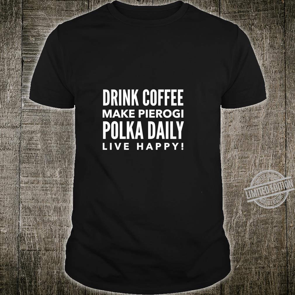 Drink Coffee Make Pierogi Polka Daily Live Happy Shirt