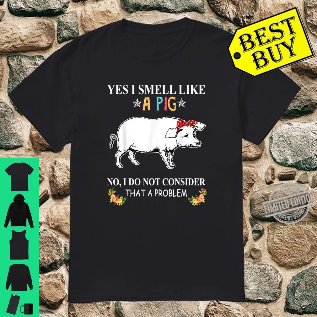 I Smell Like A Pig I Do Not Consider That A Problem Shirt
