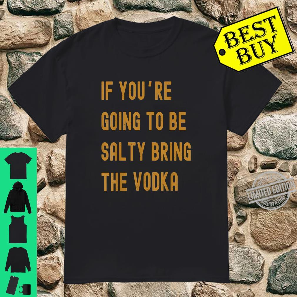 If You're Going To Be Salty Bring The Vodka Shirt